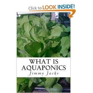 What Is Aquaponics: Aquaponics How To: Jimmy Jacks: 9781466400849