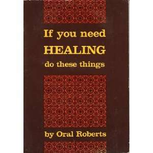 If You Need Healing Do These Things Oral Roberts Books